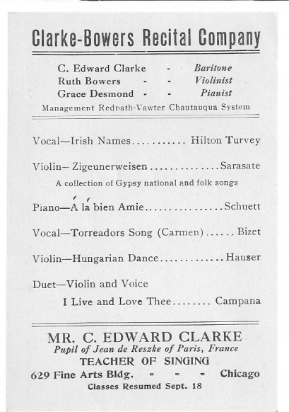 A flyer (c. 1911) promoting the Clarke-Bowers Recital Company featuring Clarke; Jay's grandmother, violinist Ruth Bowers; and my aunt, pianist Grace Desmond. This is probably a program for the group's afternoon performance, which would have included some encores that aren't listed here. Note that Clarke mentions his training in Paris and that he, in turn, has begun offering voice lessons to others at the Fine Arts Building in Chicago—where he probably met my aunt, Grace Desmond, who took lessons there at the time from Fannie Bloomfield-Zeisler.